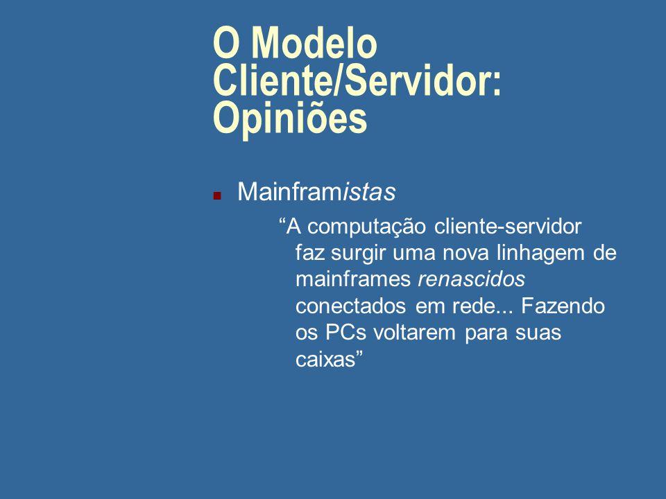 O Modelo Cliente/Servidor: Opiniões n PCistas A computação cliente-servidor reduz a ferro-velho os mainframes e acaba com a computação centrada em hosts