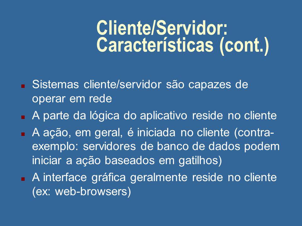Cliente/Servidor: Características (cont.) n A parte cliente e a parte servidor podem operar em diferentes plataformas n Tanto a plataforma do cliente como a do servidor podem ser atualizadas sem que se tenha que atualizar a outra plataforma n O servidor pode atender a vários clientes ao mesmo tempo; em alguns casos, o cliente pode acessar vários servidores