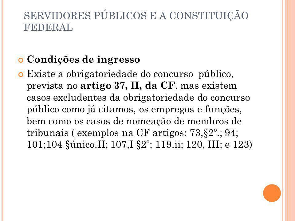 SERVIDORES PÚBLICOS E A CONSTITUIÇÃO FEDERAL Condições de ingresso Existe a obrigatoriedade do concurso público, prevista no artigo 37, II, da CF. mas