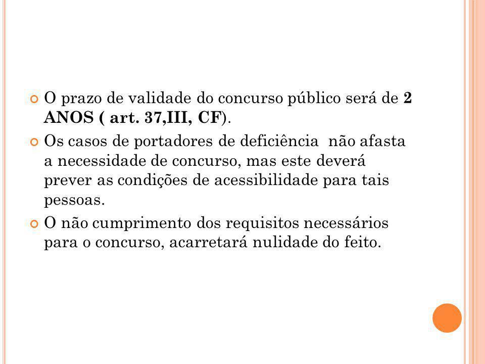 O prazo de validade do concurso público será de 2 ANOS ( art. 37,III, CF ). Os casos de portadores de deficiência não afasta a necessidade de concurso