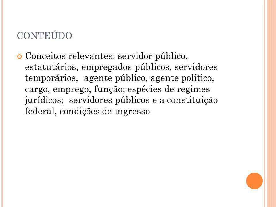 CONTEÚDO Conceitos relevantes: servidor público, estatutários, empregados públicos, servidores temporários, agente público, agente político, cargo, em