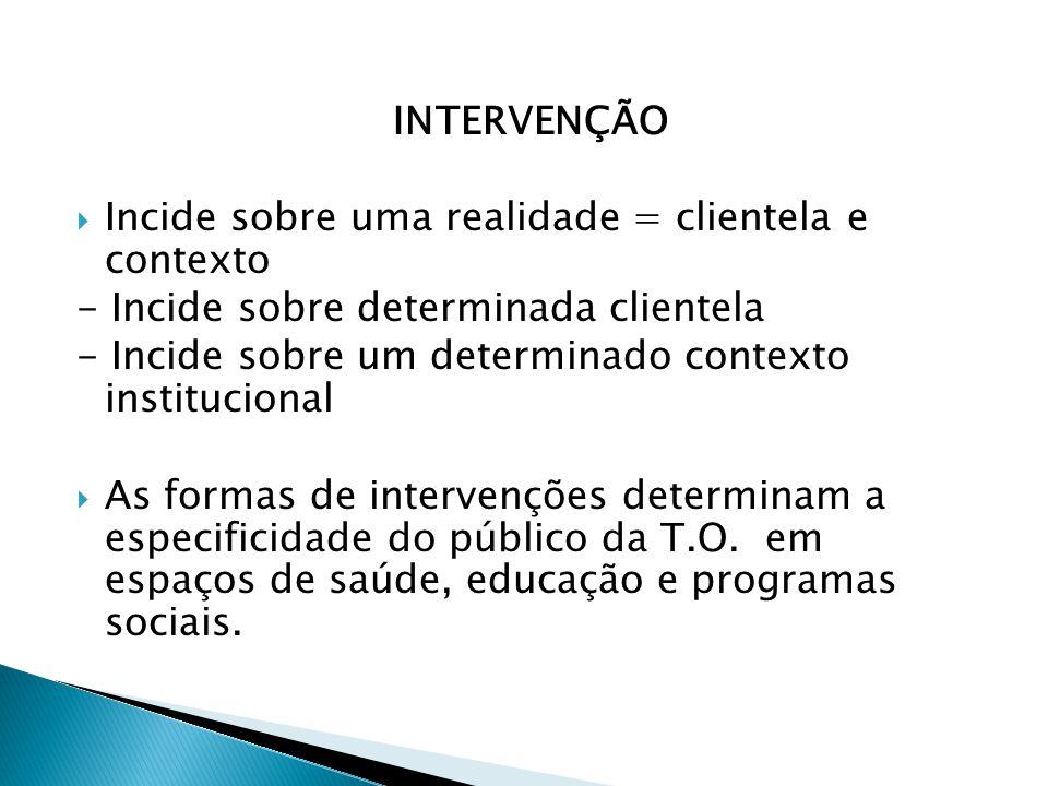 INTERVENÇÃO  Incide sobre uma realidade = clientela e contexto - Incide sobre determinada clientela - Incide sobre um determinado contexto institucio
