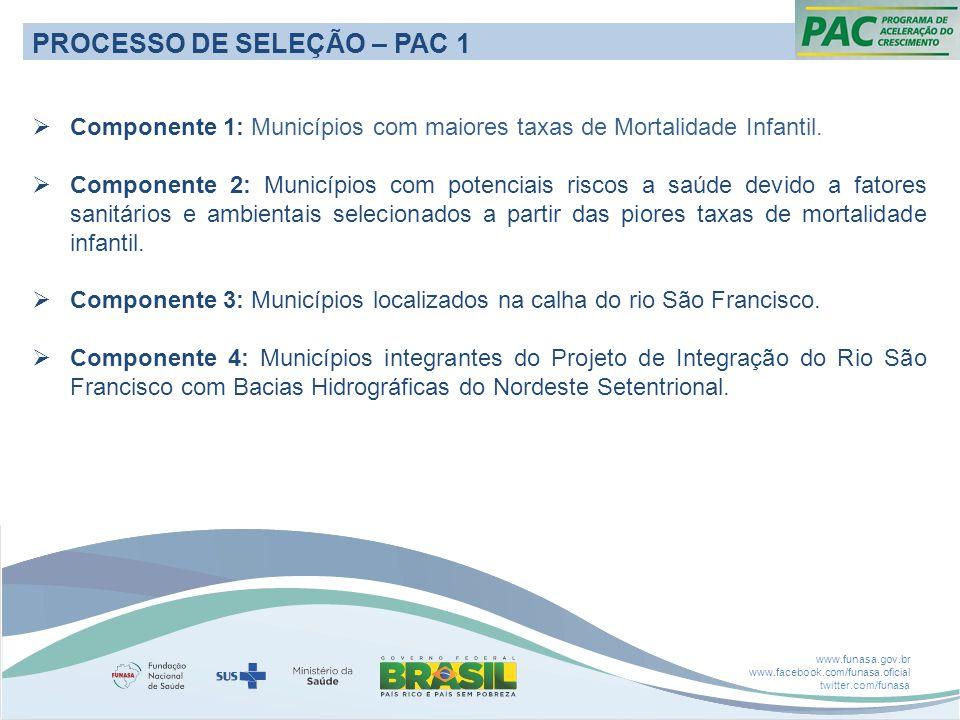 www.funasa.gov.br www.facebook.com/funasa.oficial twitter.com/funasa PROCESSO DE SELEÇÃO – PAC 1  Componente 1: Municípios com maiores taxas de Mortalidade Infantil.