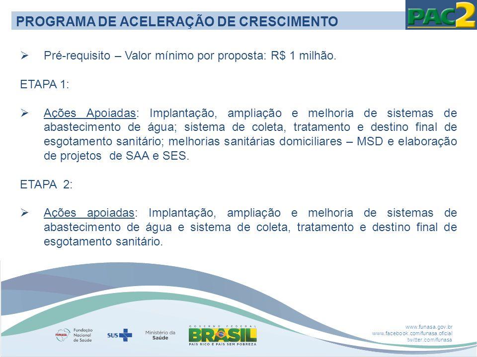 www.funasa.gov.br www.facebook.com/funasa.oficial twitter.com/funasa PROGRAMA DE ACELERAÇÃO DE CRESCIMENTO  Pré-requisito – Valor mínimo por proposta: R$ 1 milhão.