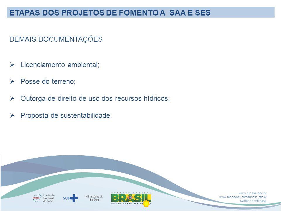 www.funasa.gov.br www.facebook.com/funasa.oficial twitter.com/funasa ETAPAS DOS PROJETOS DE FOMENTO A SAA E SES DEMAIS DOCUMENTAÇÕES  Licenciamento ambiental;  Posse do terreno;  Outorga de direito de uso dos recursos hídricos;  Proposta de sustentabilidade;