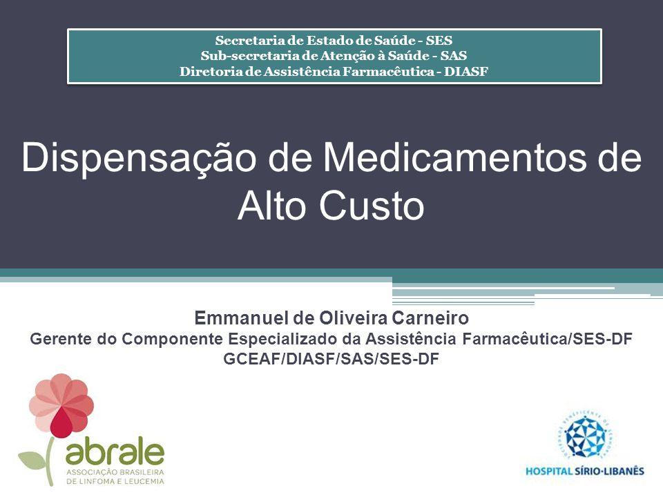 Dispensação de Medicamentos de Alto Custo Emmanuel de Oliveira Carneiro Gerente do Componente Especializado da Assistência Farmacêutica/SES-DF GCEAF/D