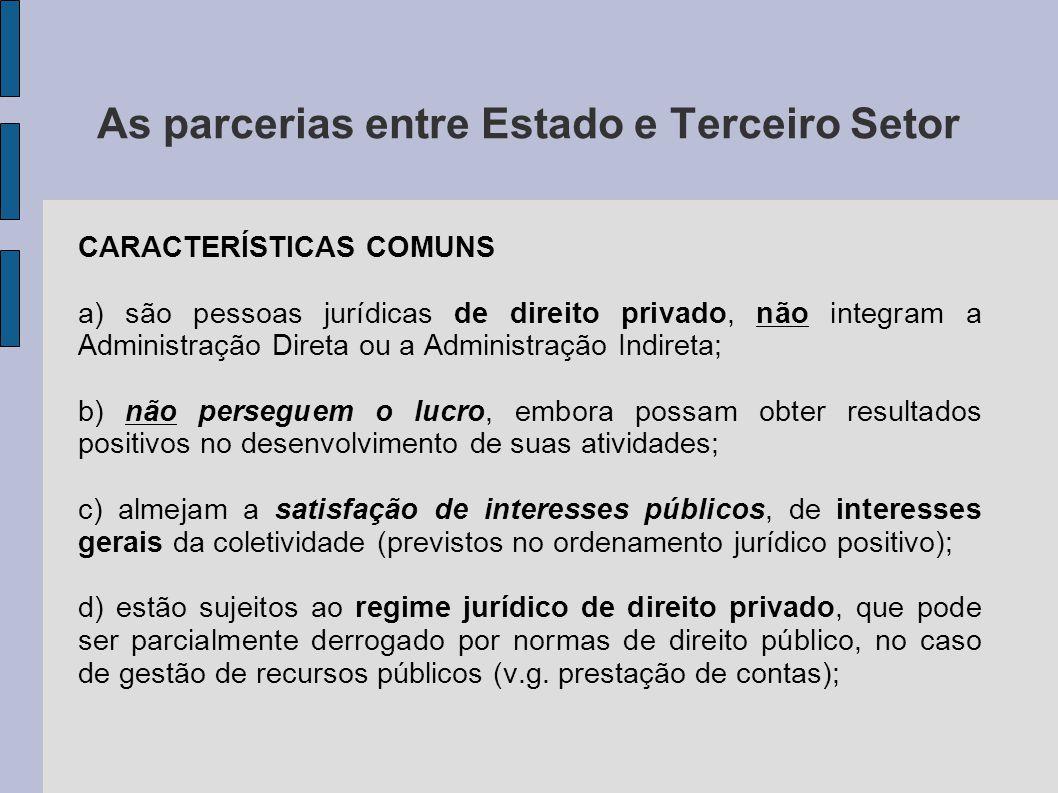 As parcerias entre Estado e Terceiro Setor CARACTERÍSTICAS COMUNS a) são pessoas jurídicas de direito privado, não integram a Administração Direta ou a Administração Indireta; b) não perseguem o lucro, embora possam obter resultados positivos no desenvolvimento de suas atividades; c) almejam a satisfação de interesses públicos, de interesses gerais da coletividade (previstos no ordenamento jurídico positivo); d) estão sujeitos ao regime jurídico de direito privado, que pode ser parcialmente derrogado por normas de direito público, no caso de gestão de recursos públicos (v.g.