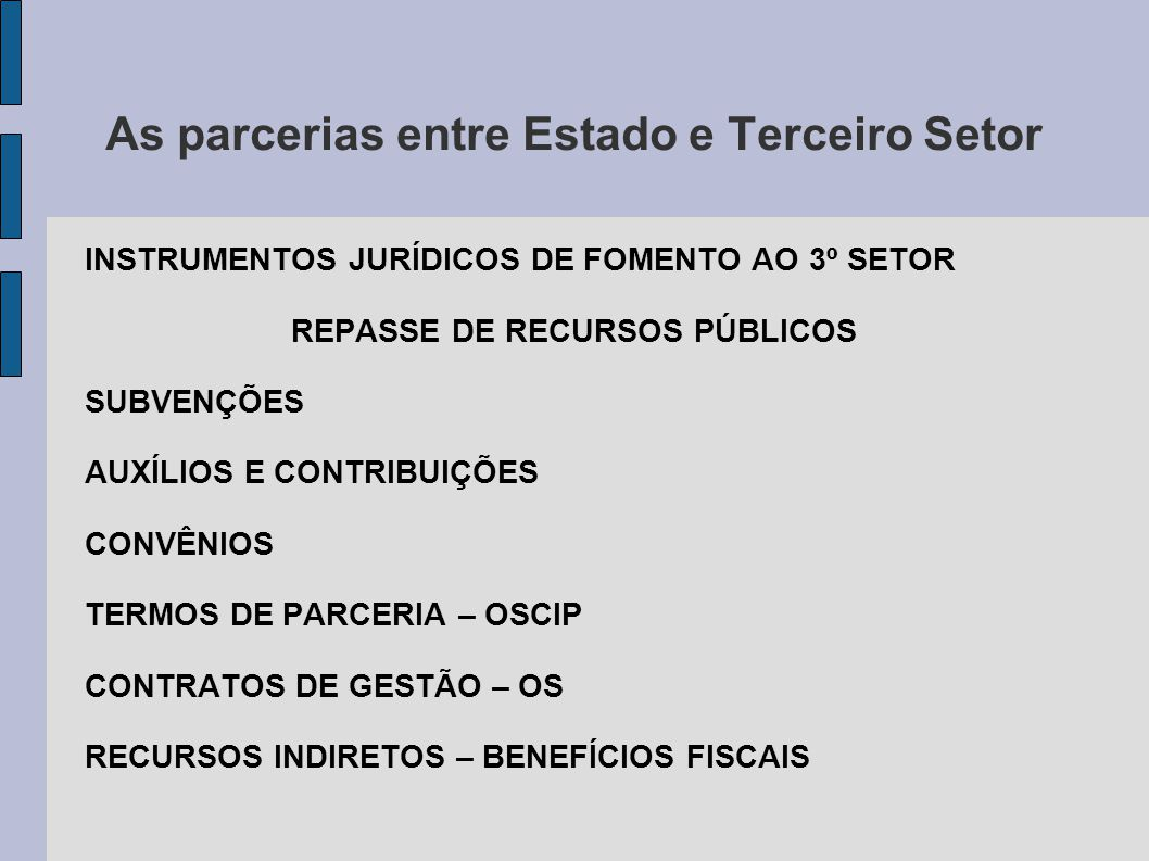 As parcerias entre Estado e Terceiro Setor INSTRUMENTOS JURÍDICOS DE FOMENTO AO 3º SETOR REPASSE DE RECURSOS PÚBLICOS SUBVENÇÕES AUXÍLIOS E CONTRIBUIÇÕES CONVÊNIOS TERMOS DE PARCERIA – OSCIP CONTRATOS DE GESTÃO – OS RECURSOS INDIRETOS – BENEFÍCIOS FISCAIS