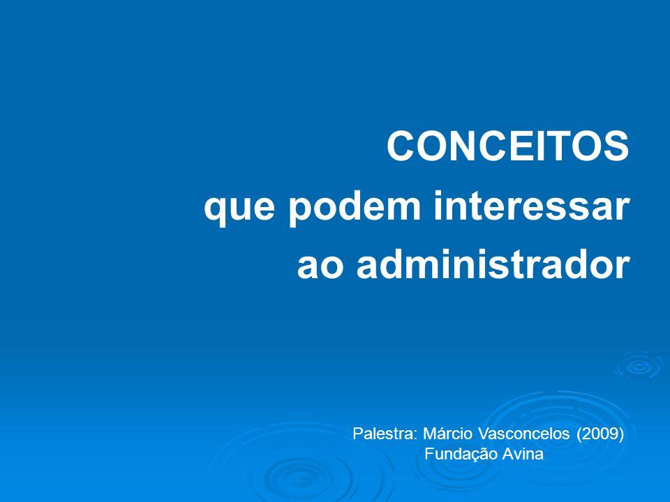CONCEITOS que podem interessar ao administrador Palestra: Márcio Vasconcelos (2009) Fundação Avina