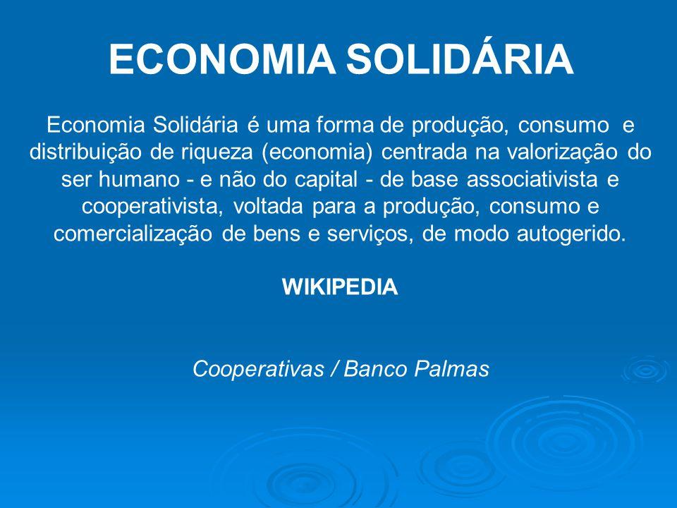 ECONOMIA SOLIDÁRIA Economia Solidária é uma forma de produção, consumo e distribuição de riqueza (economia) centrada na valorização do ser humano - e