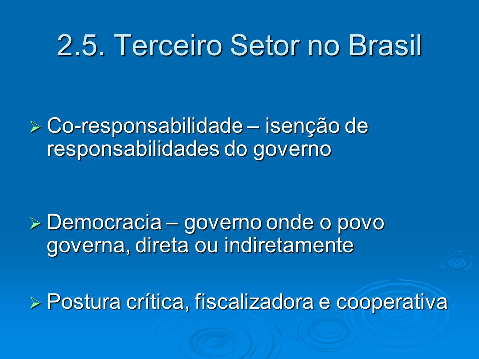 2.5. Terceiro Setor no Brasil  Co-responsabilidade – isenção de responsabilidades do governo  Democracia – governo onde o povo governa, direta ou in