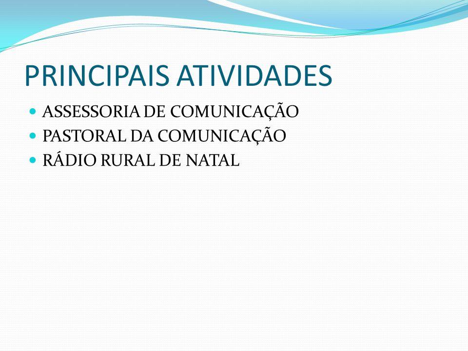 PRINCIPAIS ATIVIDADES ASSESSORIA DE COMUNICAÇÃO PASTORAL DA COMUNICAÇÃO RÁDIO RURAL DE NATAL