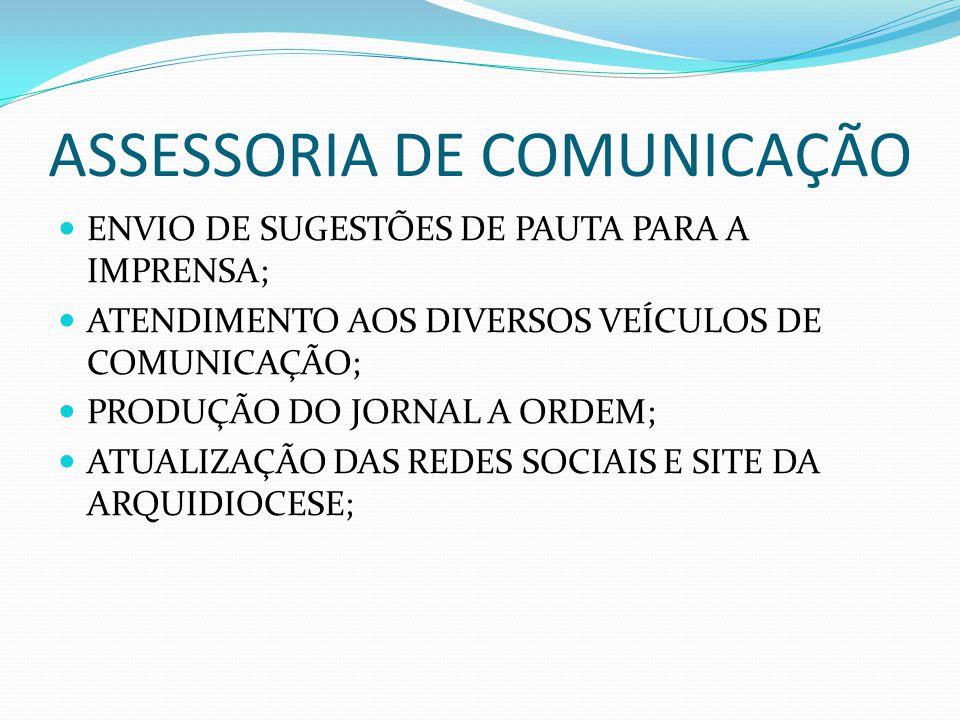 ASSESSORIA DE COMUNICAÇÃO ENVIO DE SUGESTÕES DE PAUTA PARA A IMPRENSA; ATENDIMENTO AOS DIVERSOS VEÍCULOS DE COMUNICAÇÃO; PRODUÇÃO DO JORNAL A ORDEM; ATUALIZAÇÃO DAS REDES SOCIAIS E SITE DA ARQUIDIOCESE;