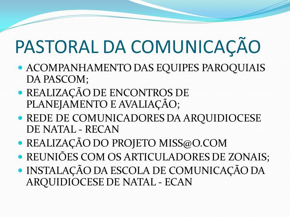 PASTORAL DA COMUNICAÇÃO ACOMPANHAMENTO DAS EQUIPES PAROQUIAIS DA PASCOM; REALIZAÇÃO DE ENCONTROS DE PLANEJAMENTO E AVALIAÇÃO; REDE DE COMUNICADORES DA ARQUIDIOCESE DE NATAL - RECAN REALIZAÇÃO DO PROJETO MISS@O.COM REUNIÕES COM OS ARTICULADORES DE ZONAIS; INSTALAÇÃO DA ESCOLA DE COMUNICAÇÃO DA ARQUIDIOCESE DE NATAL - ECAN