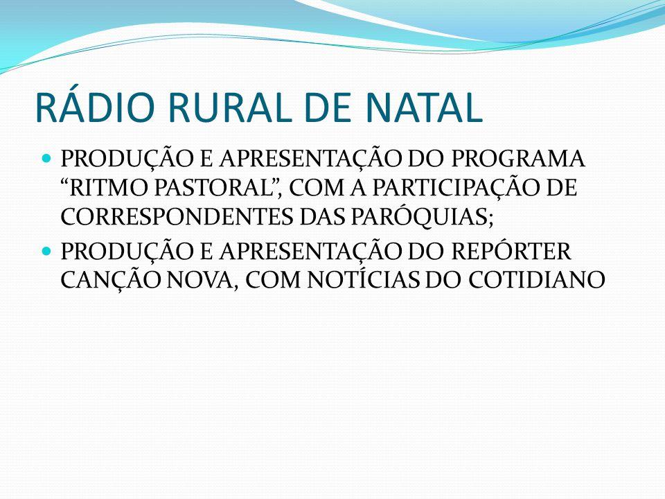 RÁDIO RURAL DE NATAL PRODUÇÃO E APRESENTAÇÃO DO PROGRAMA RITMO PASTORAL , COM A PARTICIPAÇÃO DE CORRESPONDENTES DAS PARÓQUIAS; PRODUÇÃO E APRESENTAÇÃO DO REPÓRTER CANÇÃO NOVA, COM NOTÍCIAS DO COTIDIANO