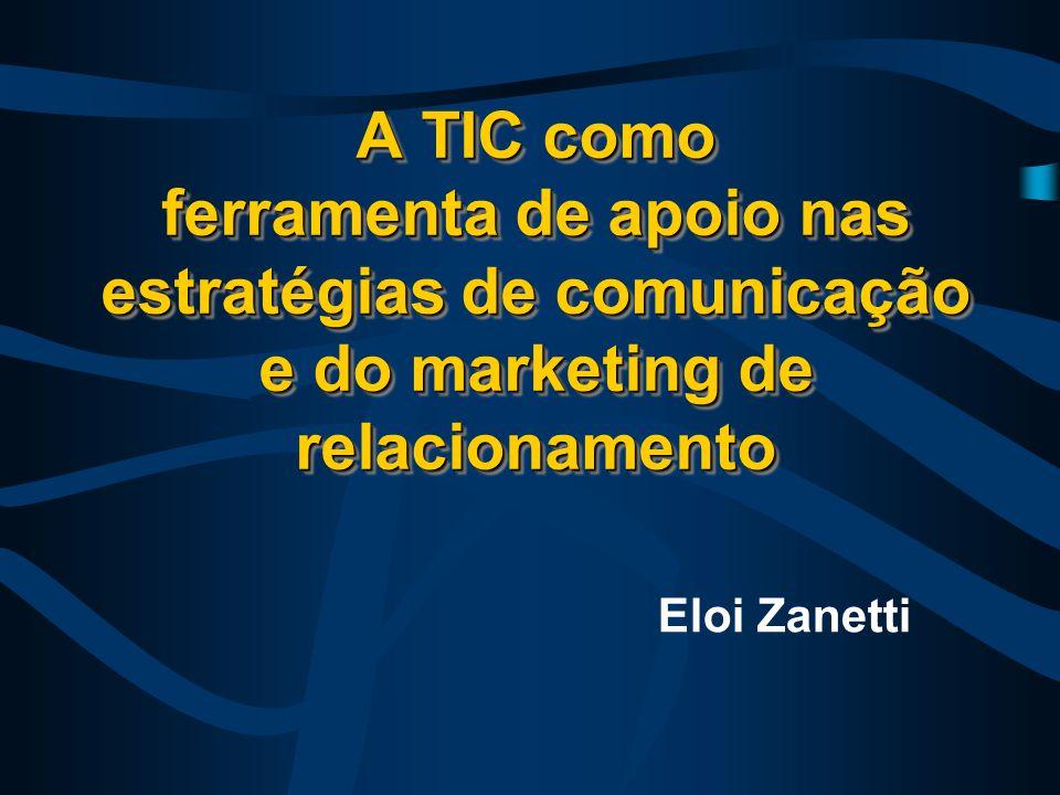 A TIC como ferramenta de apoio nas estratégias de comunicação e do marketing de relacionamento Eloi Zanetti
