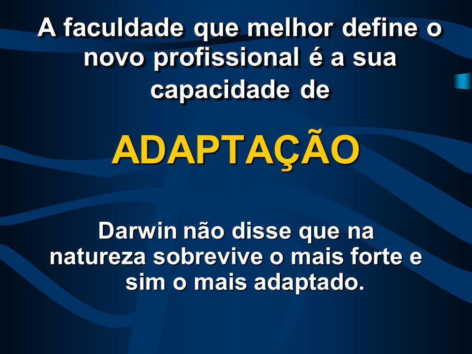 A faculdade que melhor define o novo profissional é a sua capacidade de ADAPTAÇÃO Darwin não disse que na natureza sobrevive o mais forte e sim o mais adaptado.