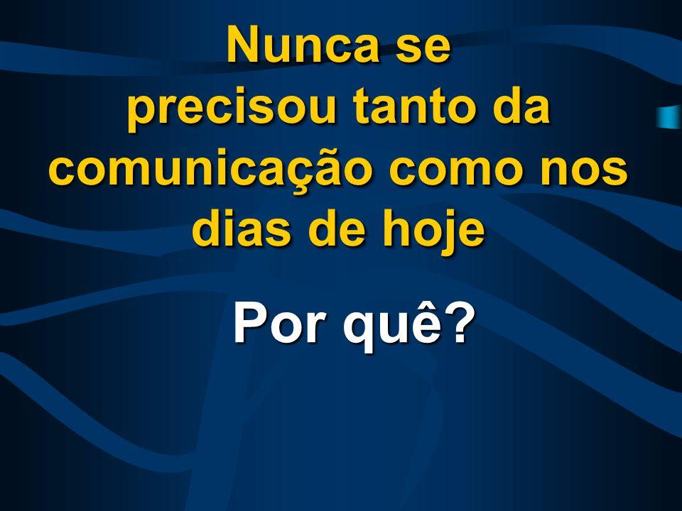 Nunca se precisou tanto da comunicação como nos dias de hoje Nunca se precisou tanto da comunicação como nos dias de hoje Por quê