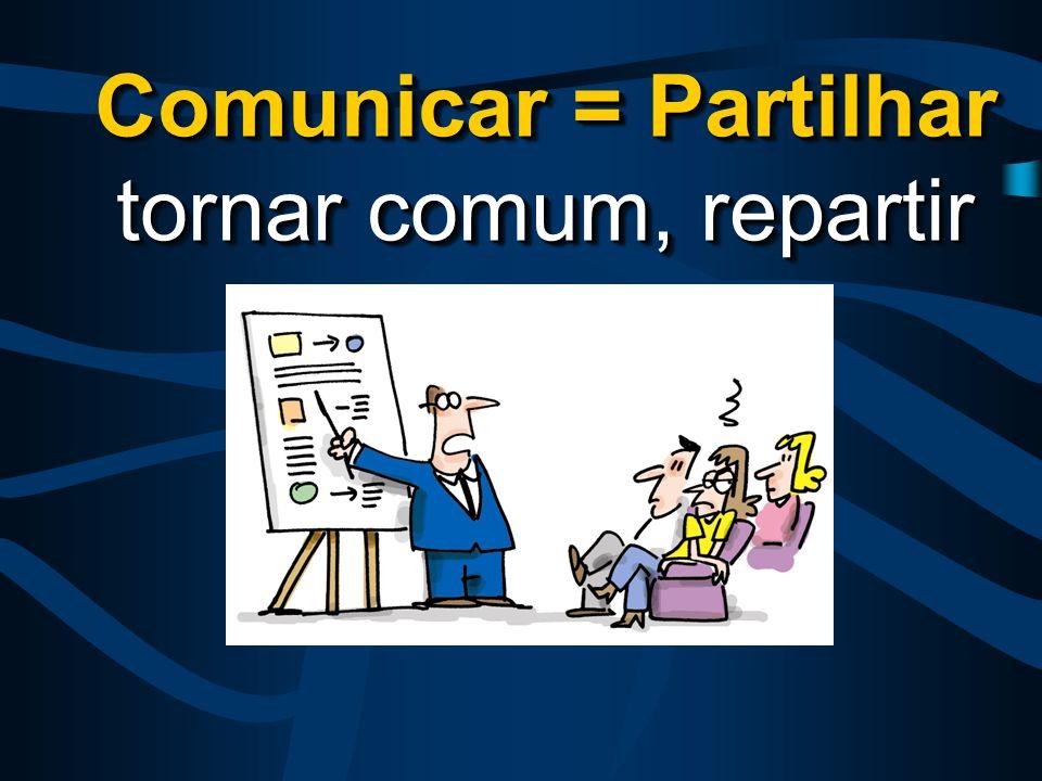 Comunicar = Partilhar tornar comum, repartir