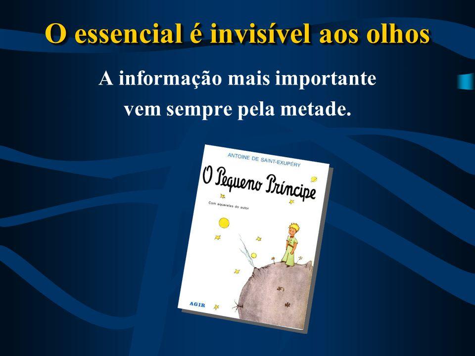 O essencial é invisível aos olhos A informação mais importante vem sempre pela metade.