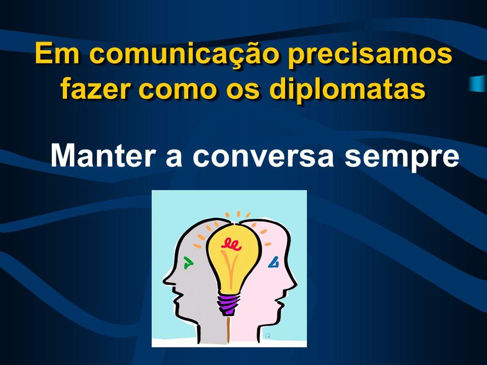 Em comunicação precisamos fazer como os diplomatas Manter a conversa sempre
