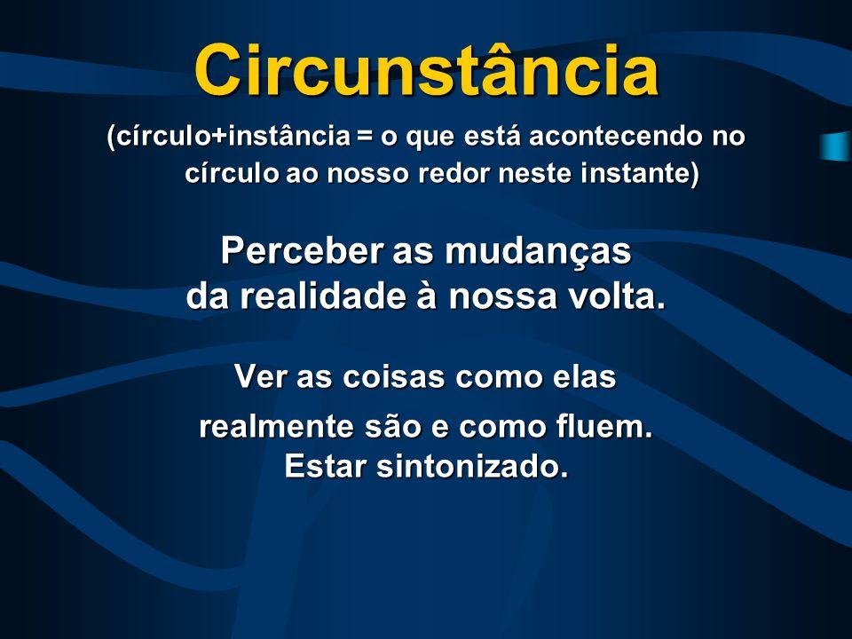 Circunstância (círculo+instância = o que está acontecendo no círculo ao nosso redor neste instante) Perceber as mudanças da realidade à nossa volta.