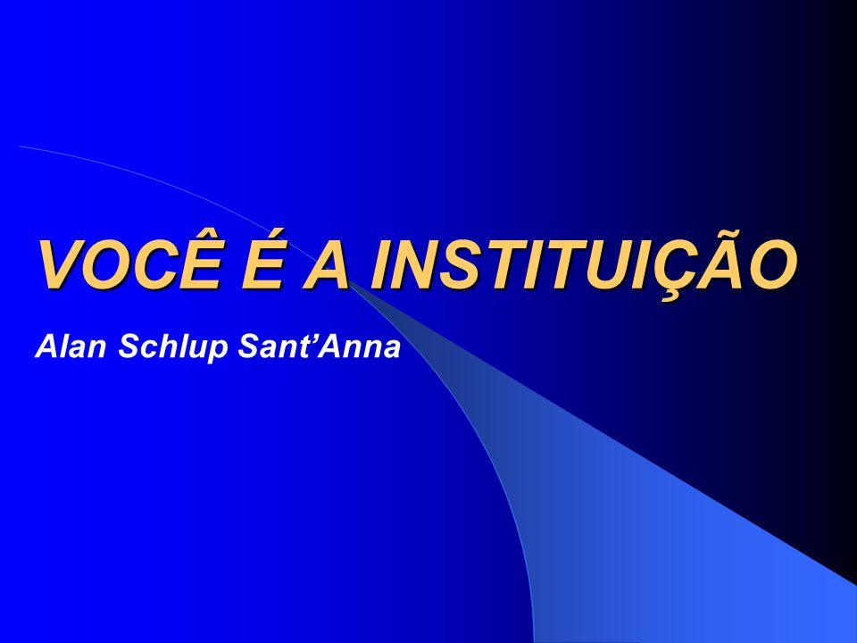 VOCÊ É A INSTITUIÇÃO Alan Schlup Sant'Anna