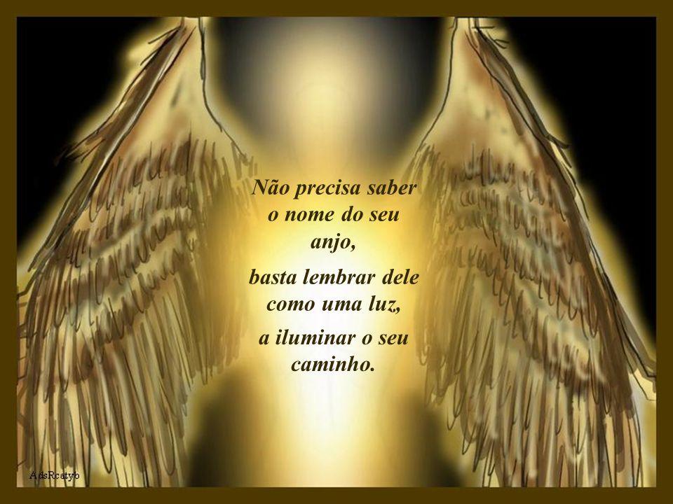 Não precisa saber o nome do seu anjo, basta lembrar dele como uma luz, a iluminar o seu caminho.