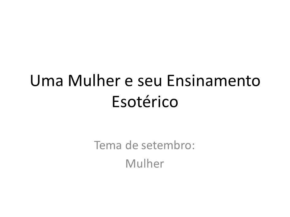 Uma Mulher e seu Ensinamento Esotérico Tema de setembro: Mulher