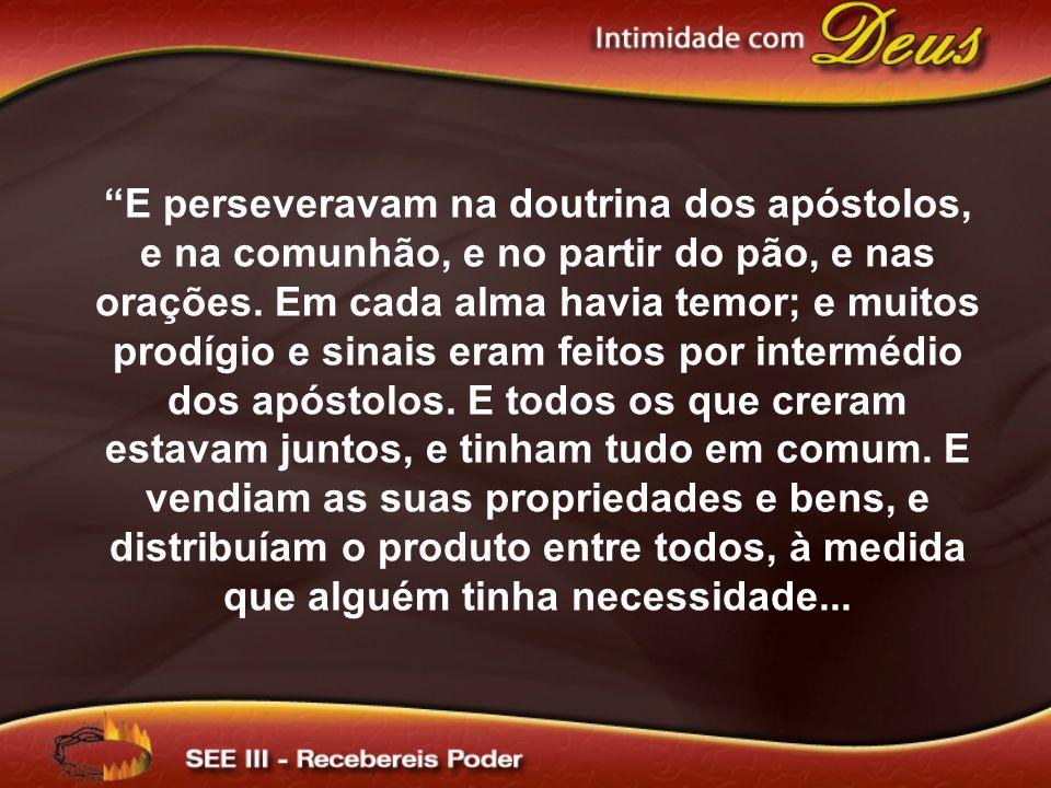 """""""E perseveravam na doutrina dos apóstolos, e na comunhão, e no partir do pão, e nas orações. Em cada alma havia temor; e muitos prodígio e sinais eram"""