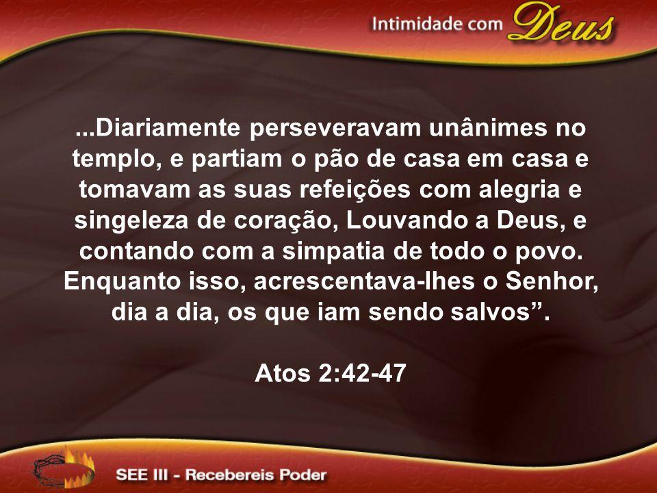 ...Diariamente perseveravam unânimes no templo, e partiam o pão de casa em casa e tomavam as suas refeições com alegria e singeleza de coração, Louvando a Deus, e contando com a simpatia de todo o povo.