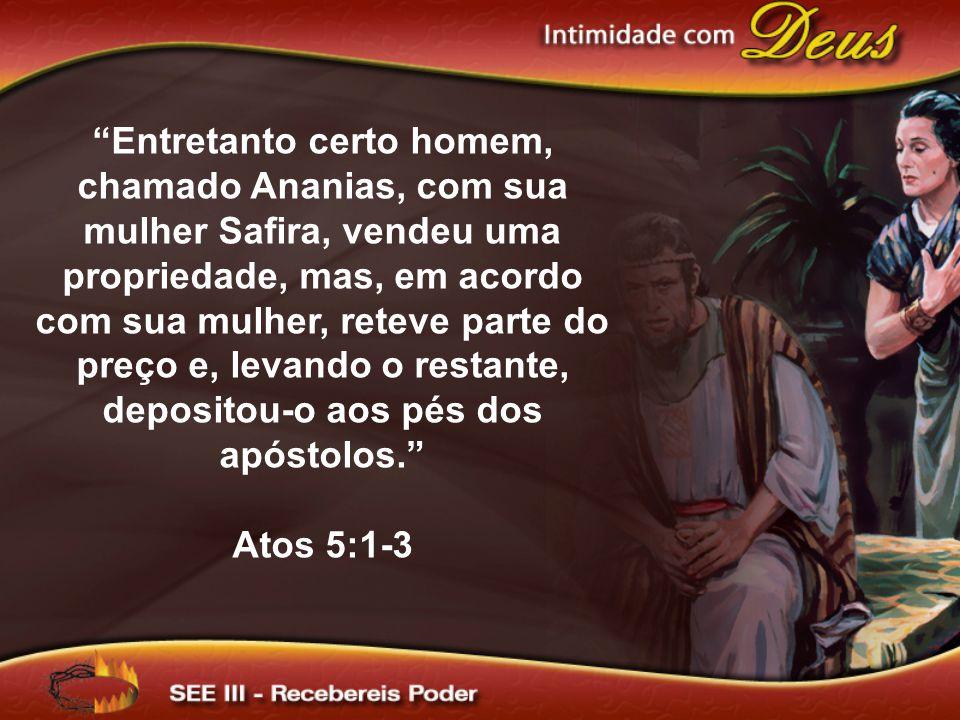 Entretanto certo homem, chamado Ananias, com sua mulher Safira, vendeu uma propriedade, mas, em acordo com sua mulher, reteve parte do preço e, levando o restante, depositou-o aos pés dos apóstolos. Atos 5:1-3