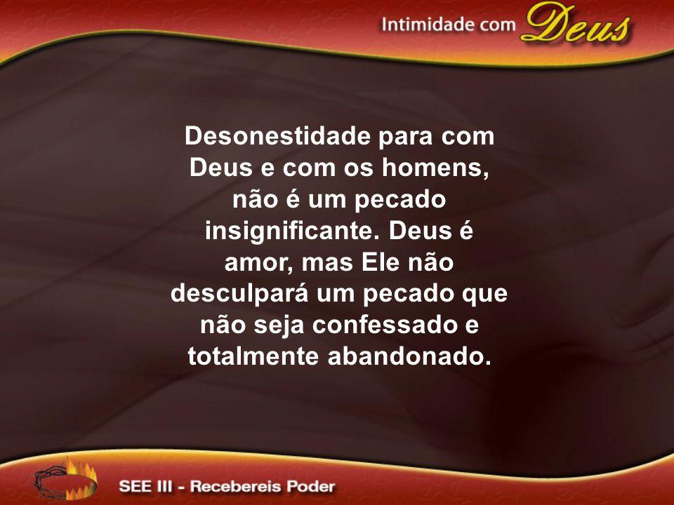 Desonestidade para com Deus e com os homens, não é um pecado insignificante. Deus é amor, mas Ele não desculpará um pecado que não seja confessado e t