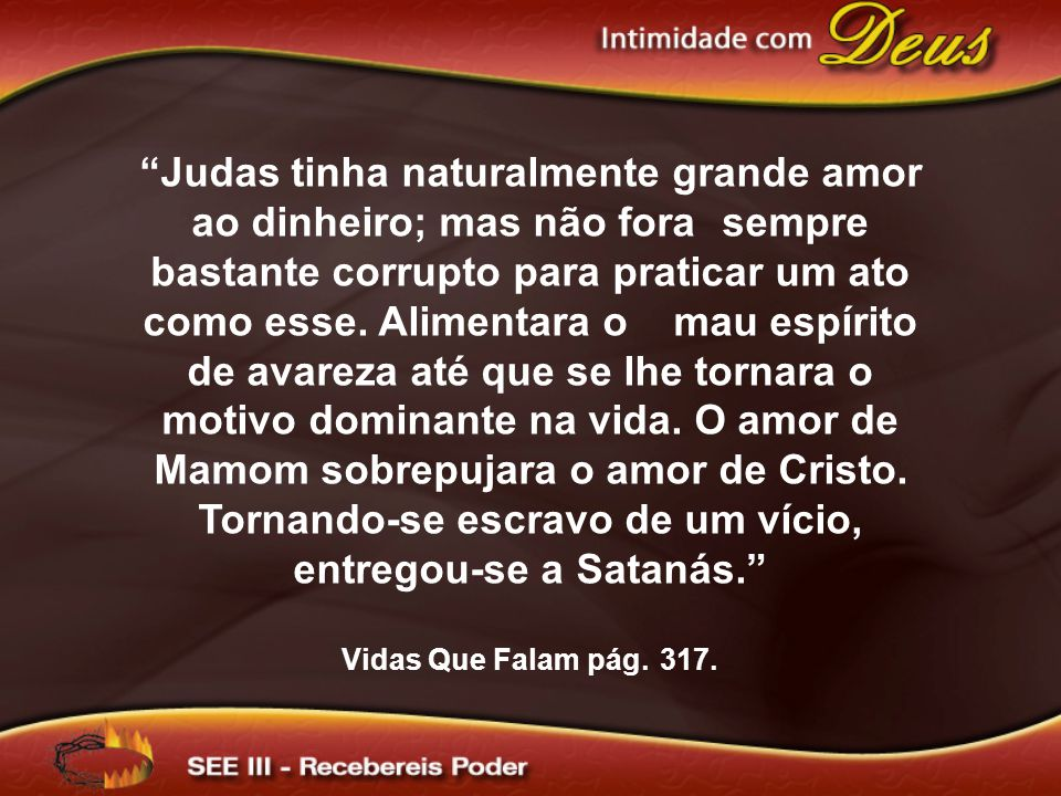 Judas tinha naturalmente grande amor ao dinheiro; mas não fora sempre bastante corrupto para praticar um ato como esse.