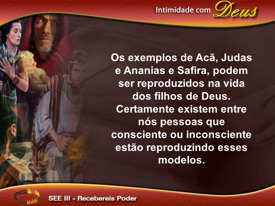 Os exemplos de Acã, Judas e Ananias e Safira, podem ser reproduzidos na vida dos filhos de Deus. Certamente existem entre nós pessoas que consciente o