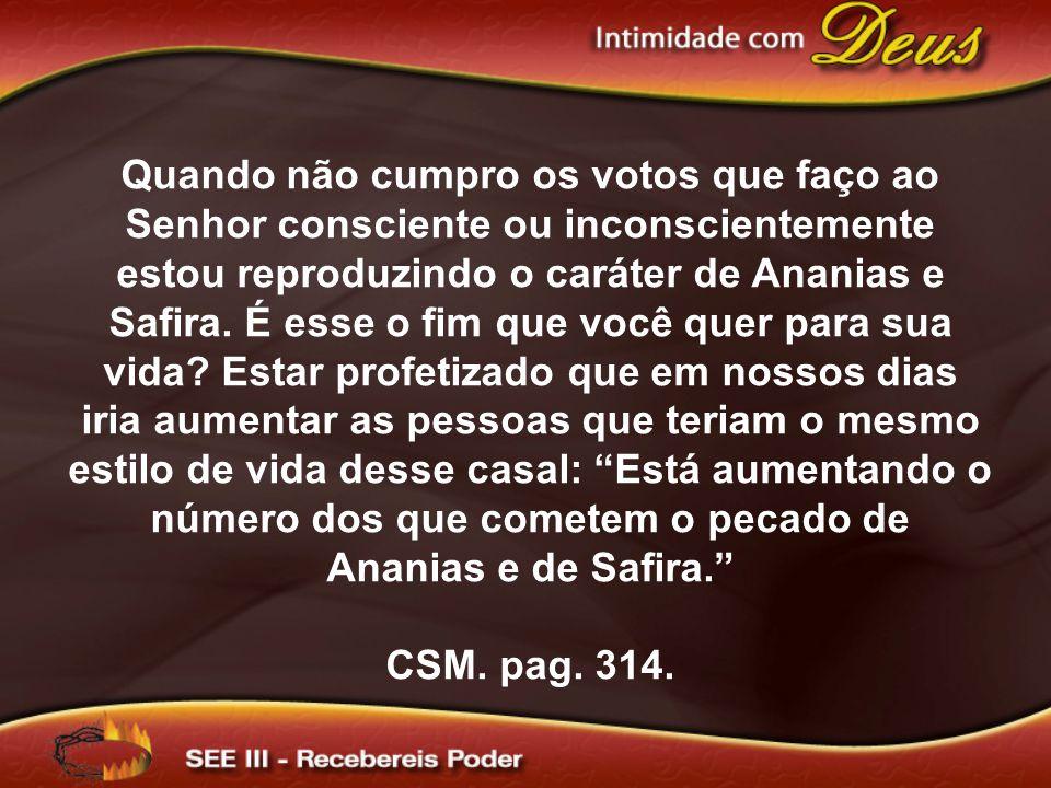 Quando não cumpro os votos que faço ao Senhor consciente ou inconscientemente estou reproduzindo o caráter de Ananias e Safira. É esse o fim que você