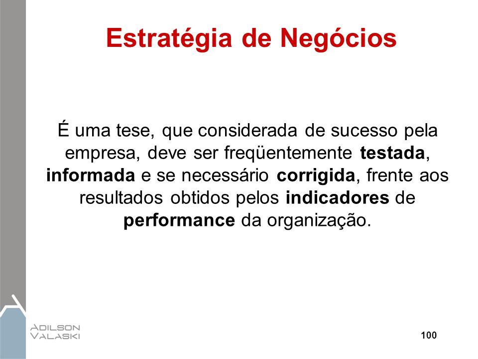 100 Estratégia de Negócios É uma tese, que considerada de sucesso pela empresa, deve ser freqüentemente testada, informada e se necessário corrigida,