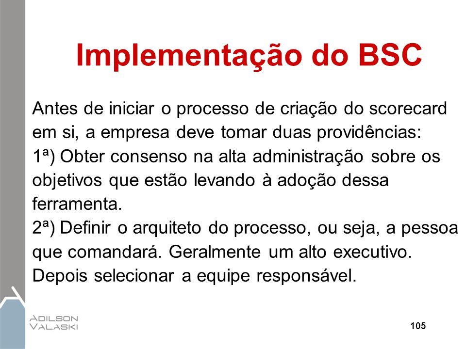 105 Implementação do BSC Antes de iniciar o processo de criação do scorecard em si, a empresa deve tomar duas providências: 1ª) Obter consenso na alta