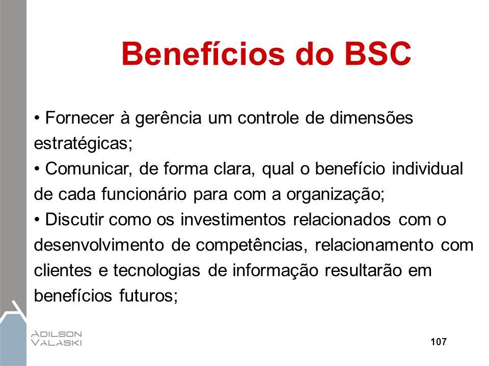 107 Benefícios do BSC Fornecer à gerência um controle de dimensões estratégicas; Comunicar, de forma clara, qual o benefício individual de cada funcio