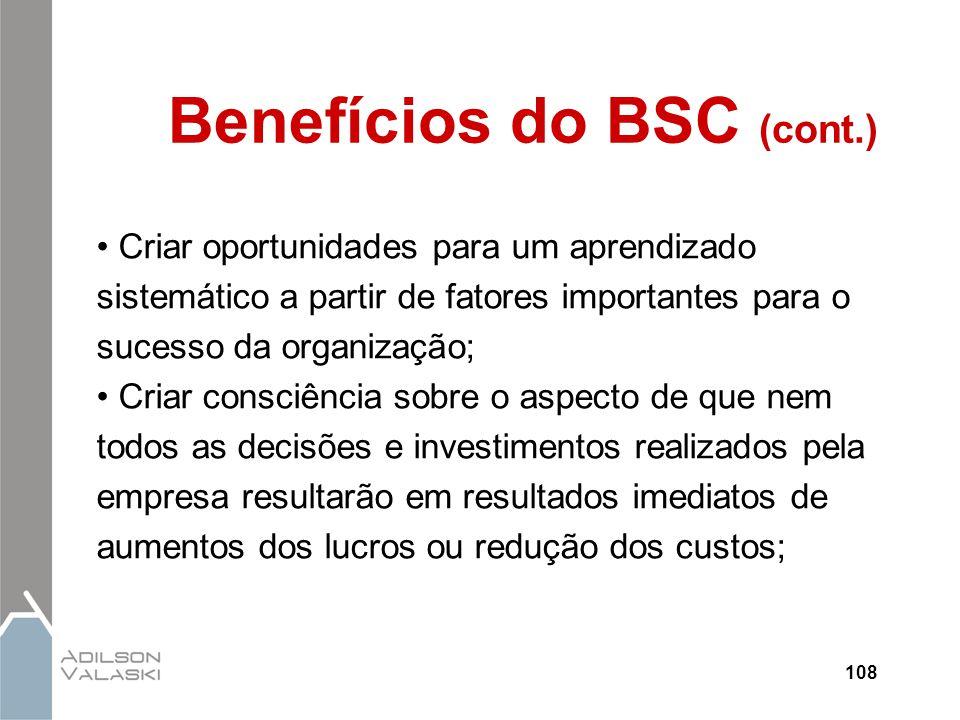108 Benefícios do BSC (cont.) Criar oportunidades para um aprendizado sistemático a partir de fatores importantes para o sucesso da organização; Criar