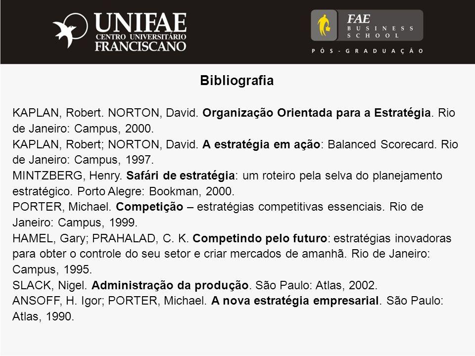 Bibliografia KAPLAN, Robert. NORTON, David. Organização Orientada para a Estratégia. Rio de Janeiro: Campus, 2000. KAPLAN, Robert; NORTON, David. A es