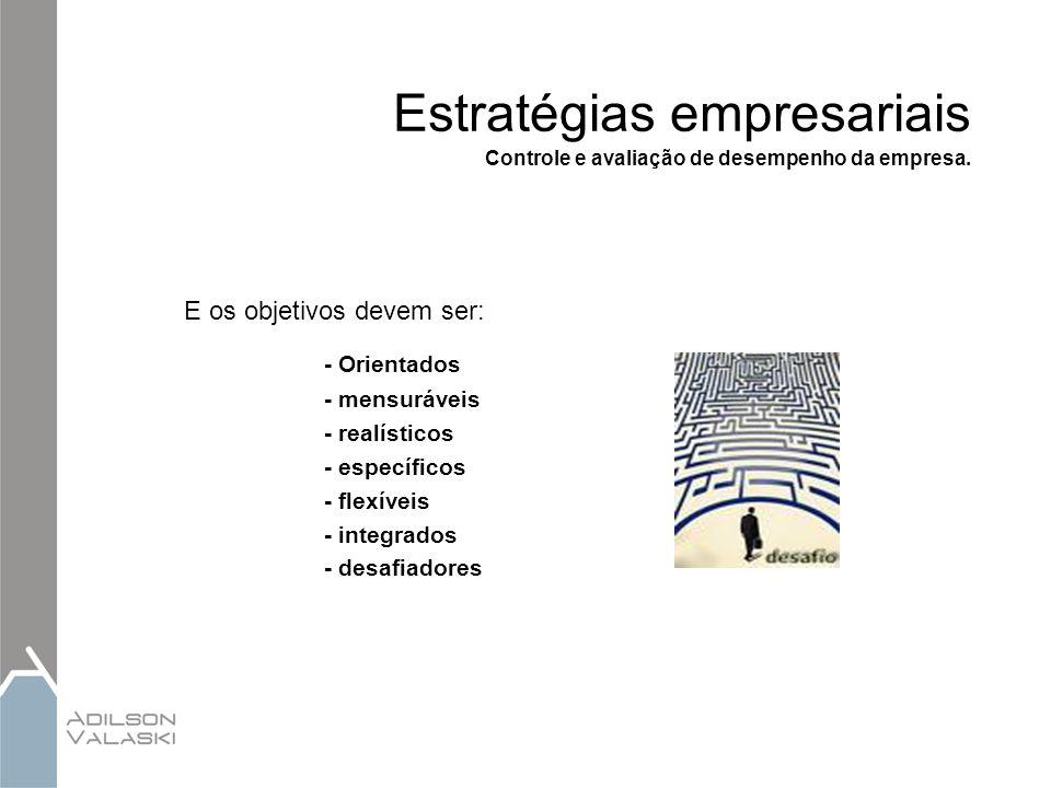 Estratégias empresariais Controle e avaliação de desempenho da empresa. E os objetivos devem ser: - Orientados - mensuráveis - realísticos - específic