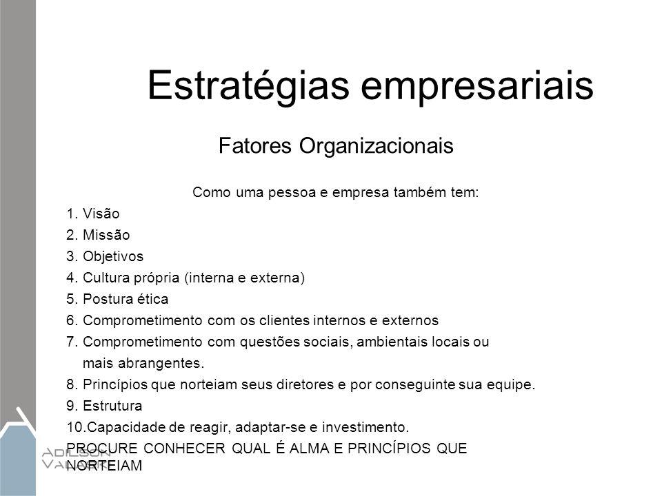 Estratégias empresariais Fatores Organizacionais Como uma pessoa e empresa também tem: 1. Visão 2. Missão 3. Objetivos 4. Cultura própria (interna e e