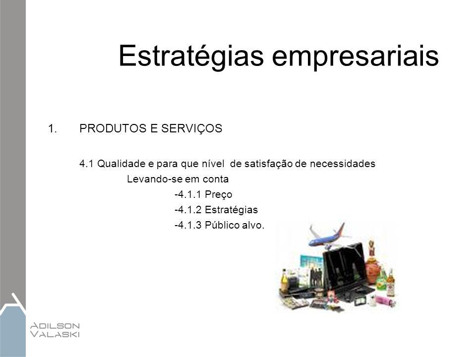 Estratégias empresariais 1.PRODUTOS E SERVIÇOS 4.1 Qualidade e para que nível de satisfação de necessidades Levando-se em conta -4.1.1 Preço -4.1.2 Es