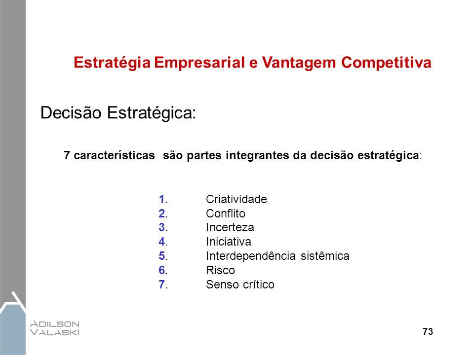 73 Estratégia Empresarial e Vantagem Competitiva Decisão Estratégica: 7 características são partes integrantes da decisão estratégica: 1.Criatividade