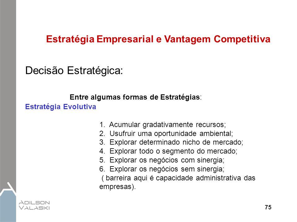 75 Estratégia Empresarial e Vantagem Competitiva Decisão Estratégica: Entre algumas formas de Estratégias: Estratégia Evolutiva 1. Acumular gradativam