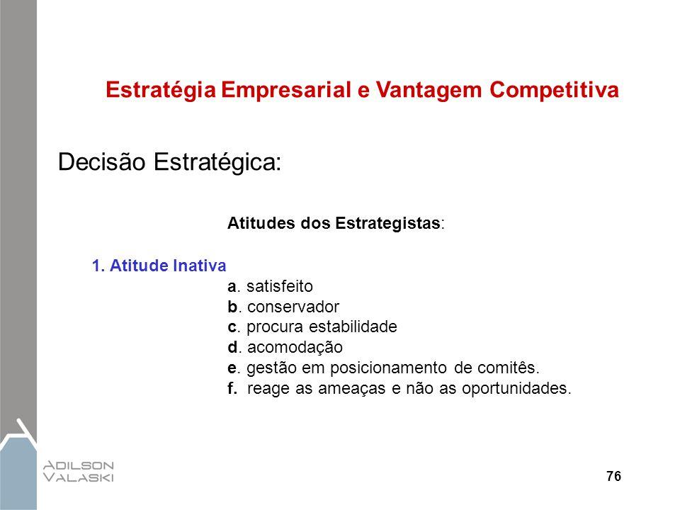 76 Estratégia Empresarial e Vantagem Competitiva Decisão Estratégica: Atitudes dos Estrategistas: 1. Atitude Inativa a. satisfeito b. conservador c. p