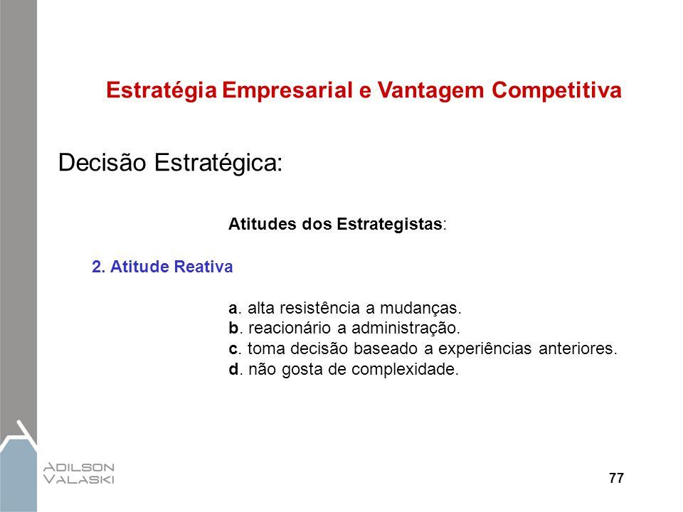 77 Estratégia Empresarial e Vantagem Competitiva Decisão Estratégica: Atitudes dos Estrategistas: 2. Atitude Reativa a. alta resistência a mudanças. b