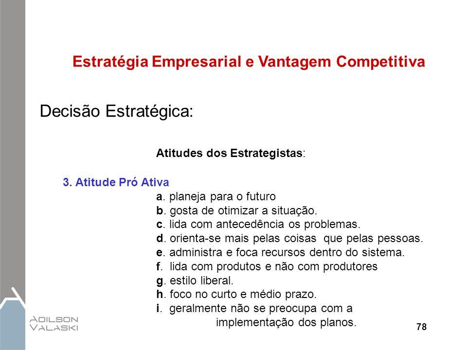 78 Estratégia Empresarial e Vantagem Competitiva Decisão Estratégica: Atitudes dos Estrategistas: 3. Atitude Pró Ativa a. planeja para o futuro b. gos