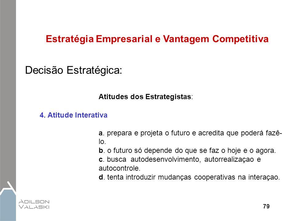 79 Estratégia Empresarial e Vantagem Competitiva Decisão Estratégica: Atitudes dos Estrategistas: 4. Atitude Interativa a. prepara e projeta o futuro